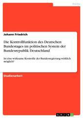 Die Kontrollfunktion des Deutschen Bundestages im politischen System der Bundesrepublik Deutschland: Ist eine wirksame Kontrolle der Bundesregierung wirklich möglich?
