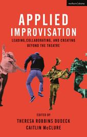 Applied Improvisation: Leading, Collaborating, and Creating Beyond the Theatre