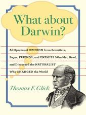 What about Darwin?: All Species of Opinion from Scientists, Sages, Friends, and Enemies Who Met, Read, and Discussed the Naturalist Who Changed the World