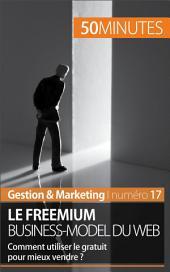 Le freemium business-model du web: Comment utiliser le gratuit pour mieux vendre ?