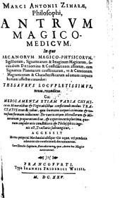 Antrum Magico-Medicum: In quo Arcanorvm Magico-Physicorvm, Sigillorum, Signaturarum & Imaginum Magicarum, secundum Dei nomina & Constellationes astrorum, cum Signatura Planetarum constitutarum ... : Thesavrvs Locvpletissimvs, nouus, reconditus. Cui Medicamenta Etiam varia Chymica ex Mineralibus & Vegetabilibus conficiendie modus: Tractatvs item de rebus, quae humano corpori eximiam & venustam formam inducunt: De variis etiam Metallorum & Minerarum praeparationibus, & experimentis plurimis, quorum consideratio candidioris & Philosophici ingenii est, Tractatio subiungitur, Volume 1
