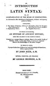 An Introduction to Latin Syntax, Or An Exemplification of the Rules of Construction, as Delivered in Mr. Ruddiman's Rudiments: Without Anticipating Posterior Rules ... to which is Subjoined an Epitome of Ancient History from the Creation to the Birth of Christ ... to which is Added a Proper Collection of Historical and Chronological Questions : with a Copious Index