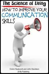 The Science of Living - How to Improve Your Communication Skills