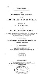 The Advantage and Necessity of the Christian Revelation: Shewn from the State of Religion in the Antient Heathen World: Especially with Respect to the Knowledge and Worship of the One True God: a Rule of Moral Duty: and a State of Future Rewards and Punishments. To which is Prefixed, a Preliminary Discourse on Natural and Revealed Religion. In Two Volumes, Volume 2