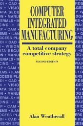Computer Integrated Manufacturing: A Total Company Competitive Strategy, Edition 2