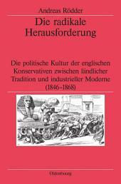 Die radikale Herausforderung: Die politische Kultur der englischen Konservativen zwischen ländlicher Tradition und industrieller Moderne (1846-1868)