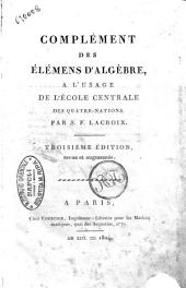 Complement des elemens d'algebre, a l'usage de l'Ecole centrale des Quatre-Nations. Par S. F. Lacroix