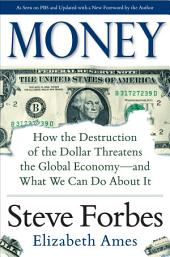 Money: How the Destruction of the Dollar Threatens the Global Economy – and What We Can Do About It: How the Destruction of the Dollar Threatens the Global Economy - and What We Can Do About It