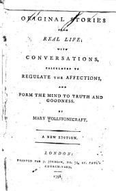 Original Stories from Real Life: With Conversations, Calculated to Regulate the Affections, and Form the Mind to Truth and Goodness