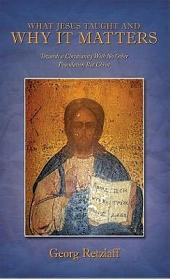 What Jesus Taught And Why It Matters: Towards a Christianity With No Other Foundation But Christ