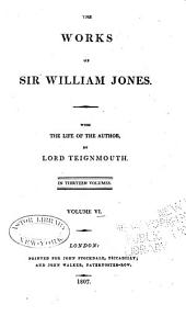 The Works of Sir William Jones: With the Life of the Author by Lord Teignmouth. In Thirteen Volumes, Volume 6