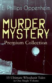 MURDER MYSTERY Premium Collection – 15 Ultimate Whodunit Tales in One Single Volume: The Imperfect Crime, Murder at Monte Carlo, The Avenger, The Cinema Murder, Michel's Evil Deeds, The Wicked Marquis, The Survivor, The Man Without Nerves...