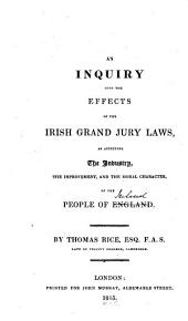 An Inquiry Into the Effects of the Irish Grand Jury Laws: As Affecting the Industry, the Improvement, and the Moral Character of the People of Ireland