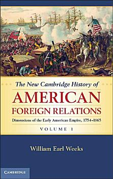 The New Cambridge History of American Foreign Relations  Volume 1  Dimensions of the Early American Empire  1754   1865 PDF