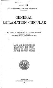 General Reclamation Circular: Approved by the Secretary of Th Interior, February 6, 1913 (as Amended to September 6, 1913) Laws and Regulations Relating to the Reclamation of Arid Lands by the United States