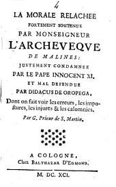 La morale relachée fortement soutenue par monseigneur l'archeveque de Malines: justement condamnée par le pape Innocent 11. et mal defendue par Didacus de Oropega, dont on fait voir les erreurs, les impostures, les injures & les calomnies par G. prieur de S. Martin