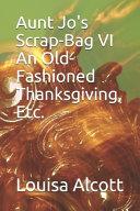 Aunt Jo s Scrap Bag VI An Old Fashioned Thanksgiving  Etc  PDF