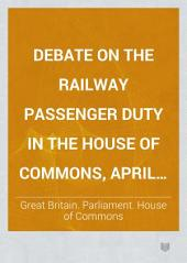 Debate on the Railway Passenger Duty in the House of Commons, April 17th, 1877 ...