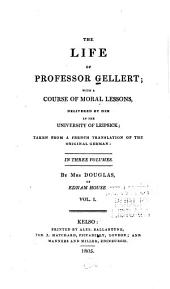 The life of Professor Gellert: with a course of moral lessons, delivered by him in the University of Leipsick; taken from a French translation of the original German ...