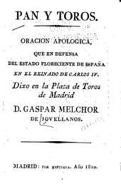Pan y Toros: oracion apologica, que en defensa del estado floreciente de España en el reinado de Carlos IV. Dixo en la Plaza de Toros de Madrid