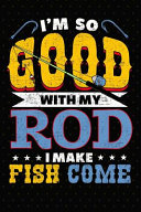 I m So Good With My Rod I Make Fish Come