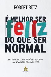 É melhor ser feliz do que ser normal: Liberte-se de velhos padrões e descubra uma nova forma de amar e viver
