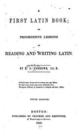A First Latin Book; Or, Progressive Lessons in Reading and Writing Latin ...