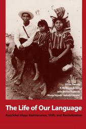 The Life of Our Language: Kaqchikel Maya Maintenance, Shift, and Revitalization