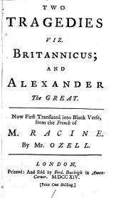 Two Tragedies: Viz. Britannicus; and Alexander the Great. Now First Translated Into Blank Verse, from the French of M. Racine. By Mr. Ozell