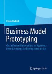 Business Model Prototyping: Geschäftsmodellentwicklung im Hyperwettbewerb. Strategische Überlegenheit als Ziel