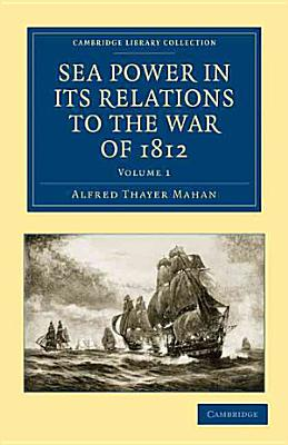 Sea Power in Its Relations to the War of 1812 PDF