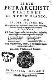 Li due petrarchisti dialoghi di Nicolò Franco, & di Ercole Giouannini: ne' quali con vaga dispositione si scuoprono bellissime fantasie, nuoui, & ingegnosi secretti sopra il Petrarca; ..