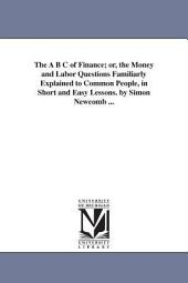 The ABC of Finance, Or, The Money and Labor Questions Familiarly Explained to Common People in Short and Easy Lessons