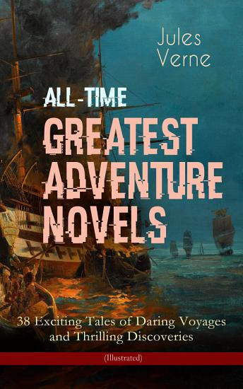 All Time Greatest Adventure Novels     38 Exciting Tales of Daring Voyages and Thrilling Discoveries  Illustrated  PDF