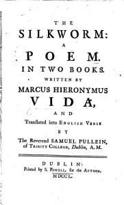 The Silkworm   Bombyx   a Poem  in Two Books     Translated Into English Verse by     S  Pullein  Etc  Lat    Eng   The Life of Vida    PDF