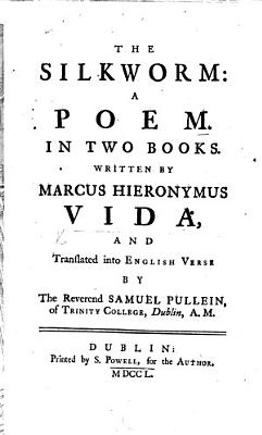 The Silkworm   Bombyx   a Poem  in Two Books     Translated Into English Verse by     S  Pullein  Etc  Lat    Eng   The Life of Vida