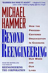Beyond Reengineering: How the Process-Centered Organization Will Change Our Work and Our Lives