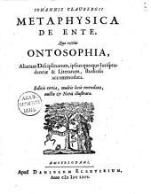 Iohannis Claubergii Metaphysica de ente,: quae rectiùs ontosophia, aliarum disciplinarum, ipsius quoque iurisprudentiae & literarum, studiosis accommodata