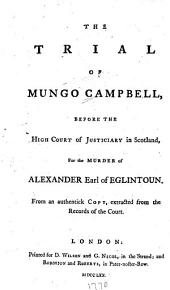 The Trial of Mungo Campbell, Before the High Court of Justiciary in Scotland, for the Murder of Alexander, Earl of Eglintoun: From an Authentick Copy, Extracted from the Records of the Court