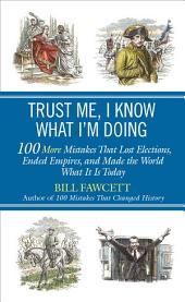 Trust Me, I Know What I'm Doing: 100 More Mistakes That Lost Elections, Ended Empires, and Made the World What It Is Today