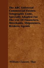 The ABC Universal Commercial Electric Telegraphic Code  Specially Adapted for the Use of Financiers  Merchants  Shipowners  Brokers  Agents PDF