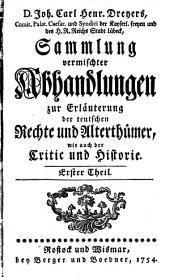 D. Joh. Carl Henr. Dreyers, Comit. Palat. Caesar ... Sammlung vermischter Abhandlungen zur Erläuterung der teutschen Rechte und Alterthümer, wie auch der Critic und Historie: Band 1