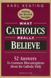What Catholics Really Believe: Answers to Common Misconceptions About the Faith