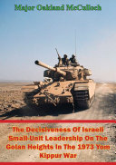 The Decisiveness Of Israeli Small-Unit Leadership On The Golan Heights In The 1973 Yom Kippur War