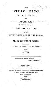 The Stoic King, from Seneca; by Buchanan: to which is Added, His Dedication of the Latin Paraphrase of the Psalms, to Mary Queen of Scots. Translated Into English Verse: with Notes. [With the Latin Text.]