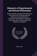 Elements of Experimental and Natural Philosophy  Being a Familiar and Easy Introduction to the Study of the Physical Sciences  Embracing Animal Mechan PDF