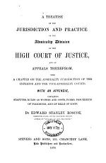 A Treatise on the Jurisdiction and Practice of the Admiralty Division of the High Court of Justice, and on Appeals Therefrom, with a Chapter on the Admiralty Jurisdiction of the Inferior and the Vice-admiralty Courts. With an Appendix, Containing Statutes, Rules as to Fees and Costs, Forms, Precedents of Pleadings, and of Bills of Costs