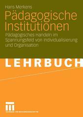 Pädagogische Institutionen: Pädagogisches Handeln im Spannungsfeld von Individualisierung und Organisation