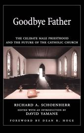 Goodbye Father : The Celibate Male Priesthood and the Future of the Catholic Church: The Celibate Male Priesthood and the Future of the Catholic Church