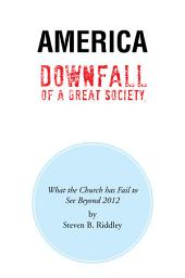 America Downfall Of A Great Society: What the Church has Fail to See Beyond 2012